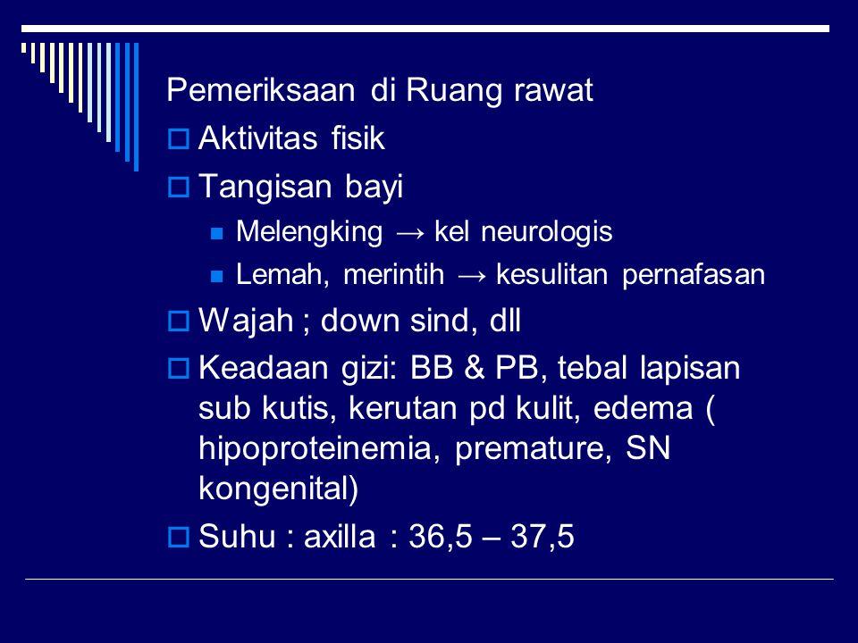 Pemeriksaan di Ruang rawat  Aktivitas fisik  Tangisan bayi Melengking → kel neurologis Lemah, merintih → kesulitan pernafasan  Wajah ; down sind, d