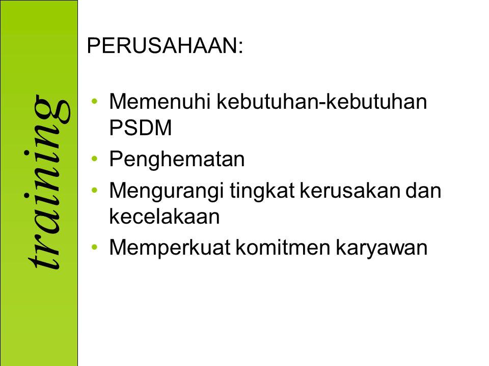training PERUSAHAAN: Memenuhi kebutuhan-kebutuhan PSDM Penghematan Mengurangi tingkat kerusakan dan kecelakaan Memperkuat komitmen karyawan