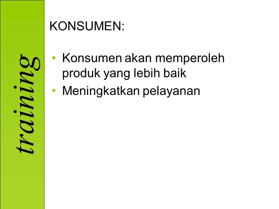 training KONSUMEN: Konsumen akan memperoleh produk yang lebih baik Meningkatkan pelayanan