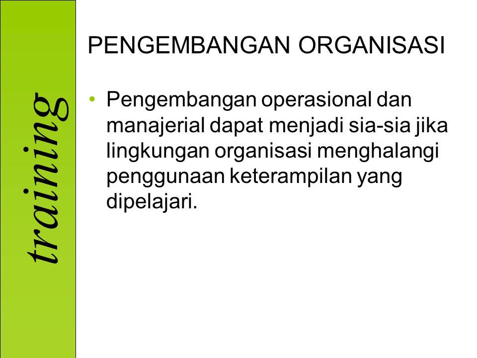 training PENGEMBANGAN ORGANISASI Pengembangan operasional dan manajerial dapat menjadi sia-sia jika lingkungan organisasi menghalangi penggunaan keter
