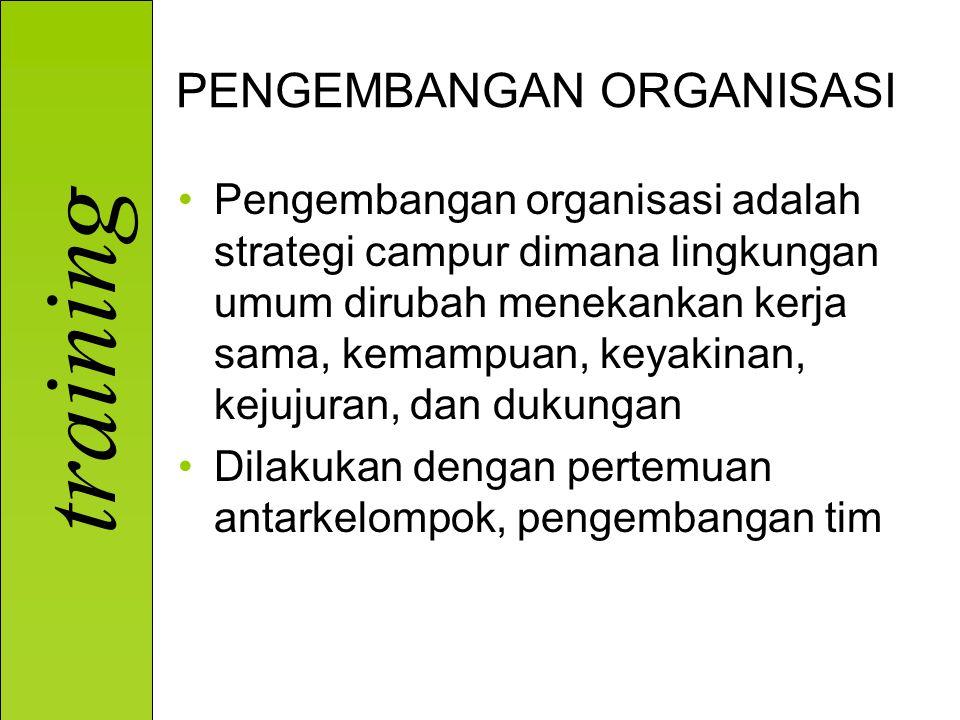 training PENGEMBANGAN ORGANISASI Pengembangan organisasi adalah strategi campur dimana lingkungan umum dirubah menekankan kerja sama, kemampuan, keyak