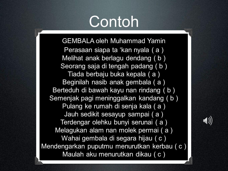 Contoh GEMBALA oleh Muhammad Yamin Perasaan siapa ta 'kan nyala ( a ) Melihat anak berlagu dendang ( b ) Seorang saja di tengah padang ( b ) Tiada berbaju buka kepala ( a ) Beginilah nasib anak gembala ( a ) Berteduh di bawah kayu nan rindang ( b ) Semenjak pagi meninggalkan kandang ( b ) Pulang ke rumah di senja kala ( a ) Jauh sedikit sesayup sampai ( a ) Terdengar olehku bunyi serunai ( a ) Melagukan alam nan molek permai ( a ) Wahai gembala di segara hijau ( c ) Mendengarkan puputmu menurutkan kerbau ( c ) Maulah aku menurutkan dikau ( c )