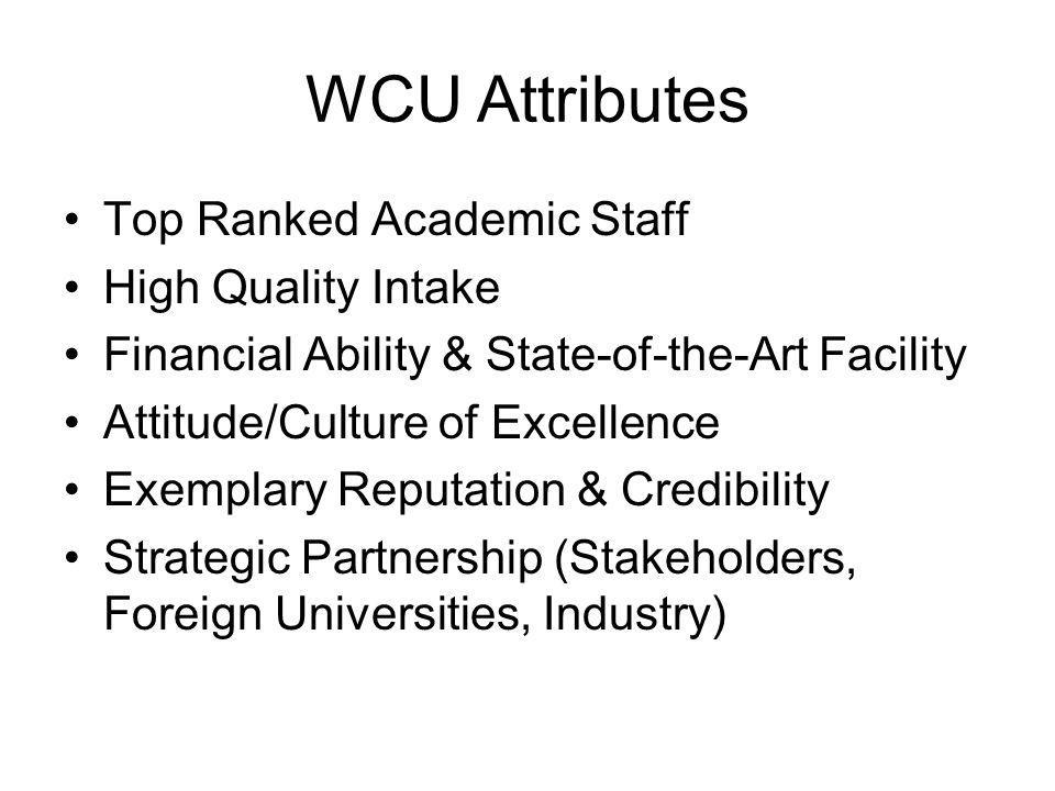WCU Attributes Top Ranked Academic Staff High Quality Intake Financial Ability & State-of-the-Art Facility Attitude/Culture of Excellence Exemplary Reputation & Credibility Strategic Partnership (Stakeholders, Foreign Universities, Industry)