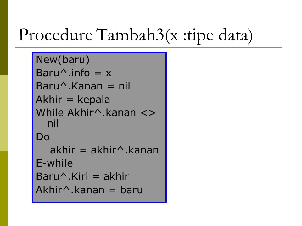 Procedure Tambah3(x :tipe data) New(baru) Baru^.info = x Baru^.Kanan = nil Akhir = kepala While Akhir^.kanan <> nil Do akhir = akhir^.kanan E-while Baru^.Kiri = akhir Akhir^.kanan = baru