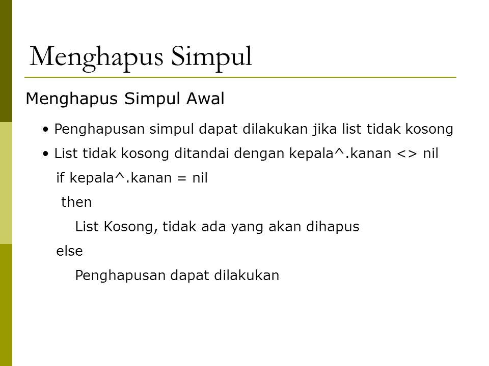 Menghapus Simpul Menghapus Simpul Awal Penghapusan simpul dapat dilakukan jika list tidak kosong List tidak kosong ditandai dengan kepala^.kanan <> nil if kepala^.kanan = nil then List Kosong, tidak ada yang akan dihapus else Penghapusan dapat dilakukan