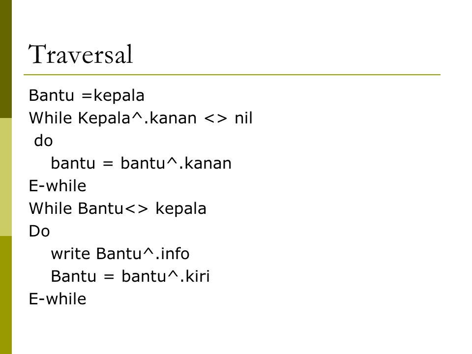 Traversal Bantu =kepala While Kepala^.kanan <> nil do bantu = bantu^.kanan E-while While Bantu<> kepala Do write Bantu^.info Bantu = bantu^.kiri E-whi