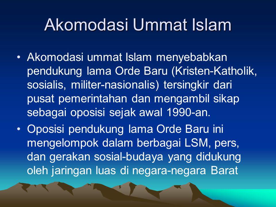 Akomodasi Ummat Islam Akomodasi ummat Islam menyebabkan pendukung lama Orde Baru (Kristen-Katholik, sosialis, militer-nasionalis) tersingkir dari pusa