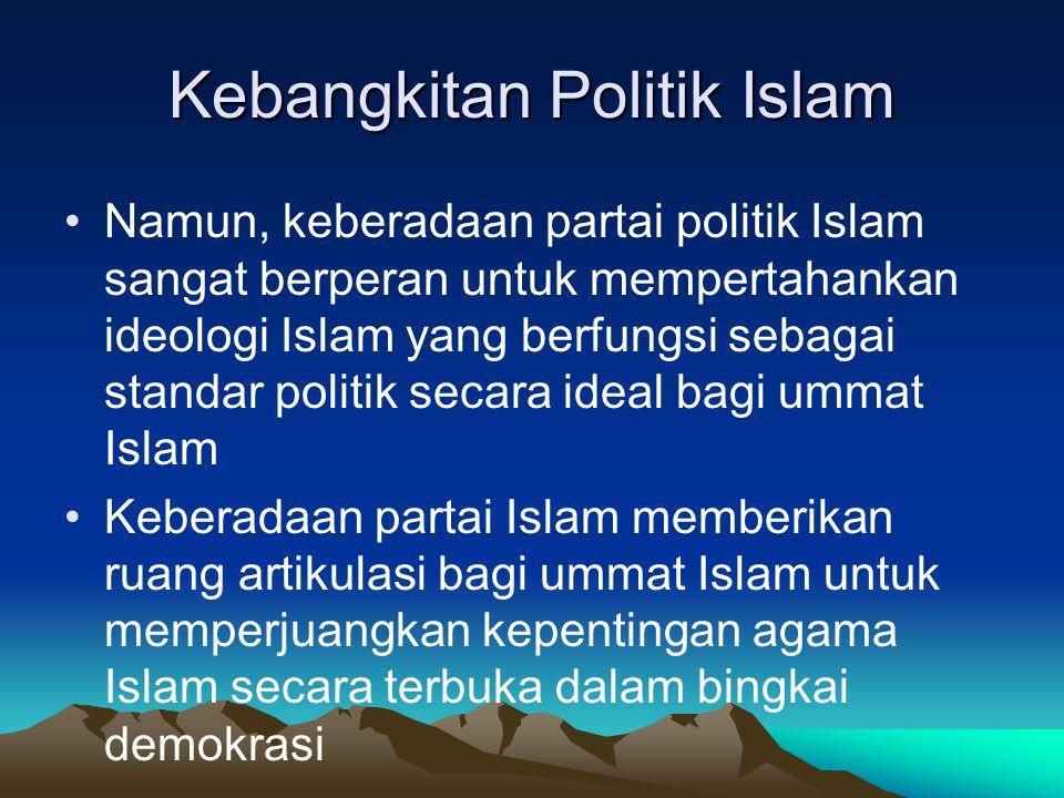 Kebangkitan Politik Islam Namun, keberadaan partai politik Islam sangat berperan untuk mempertahankan ideologi Islam yang berfungsi sebagai standar po