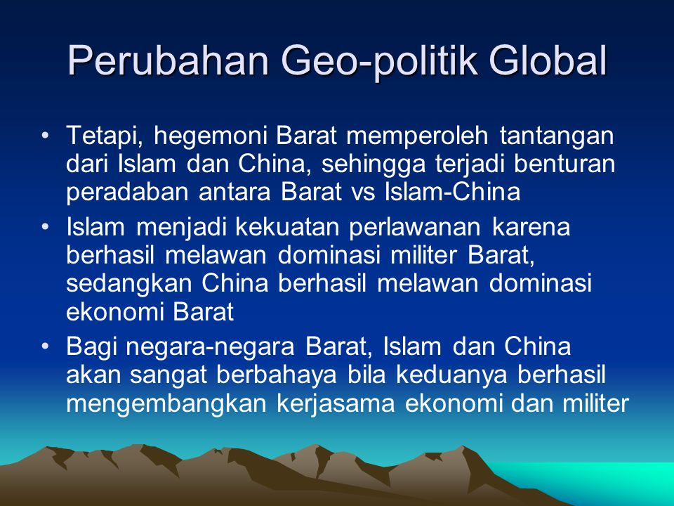 Perubahan Geo-politik Global Tetapi, hegemoni Barat memperoleh tantangan dari Islam dan China, sehingga terjadi benturan peradaban antara Barat vs Isl