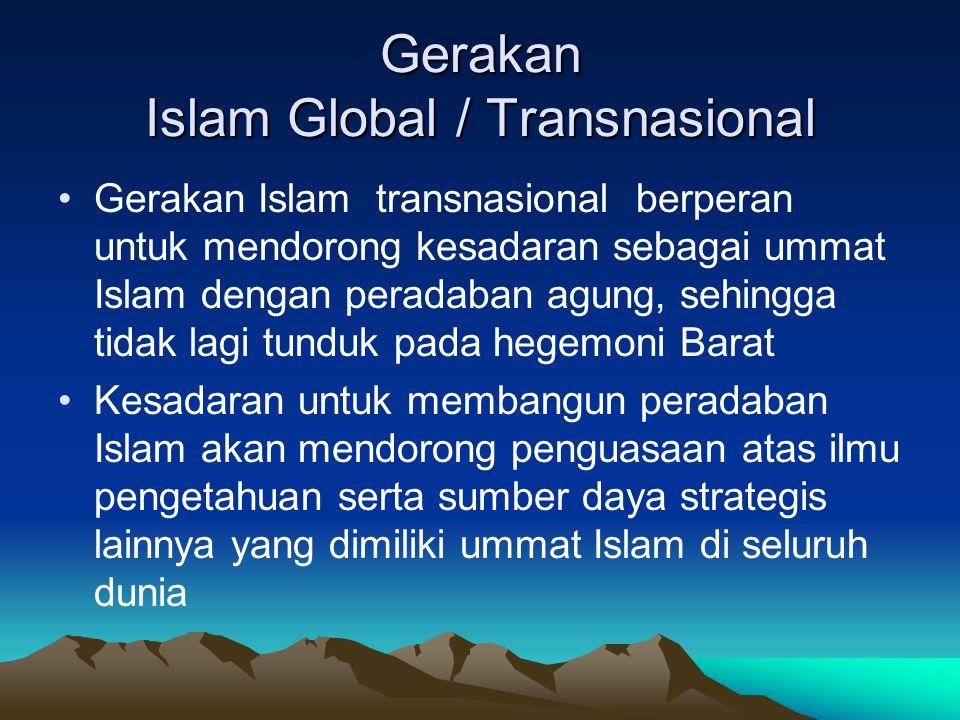Gerakan Islam Global / Transnasional Gerakan Islam transnasional berperan untuk mendorong kesadaran sebagai ummat Islam dengan peradaban agung, sehing
