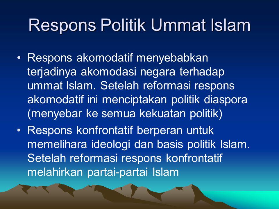 Respons Politik Ummat Islam Respons akomodatif menyebabkan terjadinya akomodasi negara terhadap ummat Islam. Setelah reformasi respons akomodatif ini