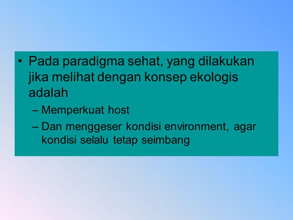 Pada paradigma sehat, yang dilakukan jika melihat dengan konsep ekologis adalah –Memperkuat host –Dan menggeser kondisi environment, agar kondisi sela