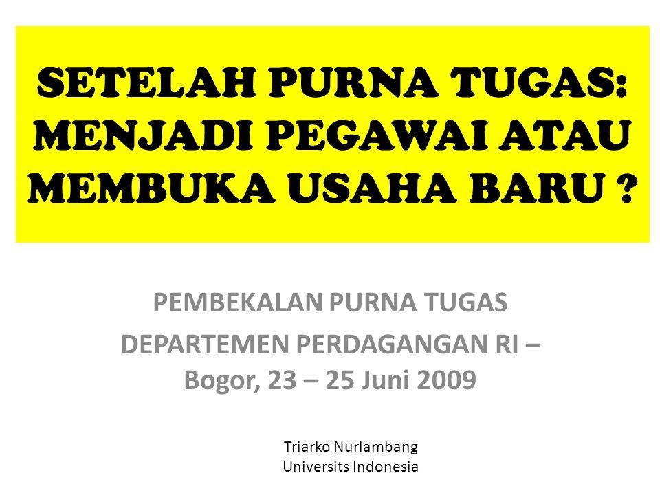 SETELAH PURNA TUGAS: MENJADI PEGAWAI ATAU MEMBUKA USAHA BARU ? PEMBEKALAN PURNA TUGAS DEPARTEMEN PERDAGANGAN RI – Bogor, 23 – 25 Juni 2009 Triarko Nur