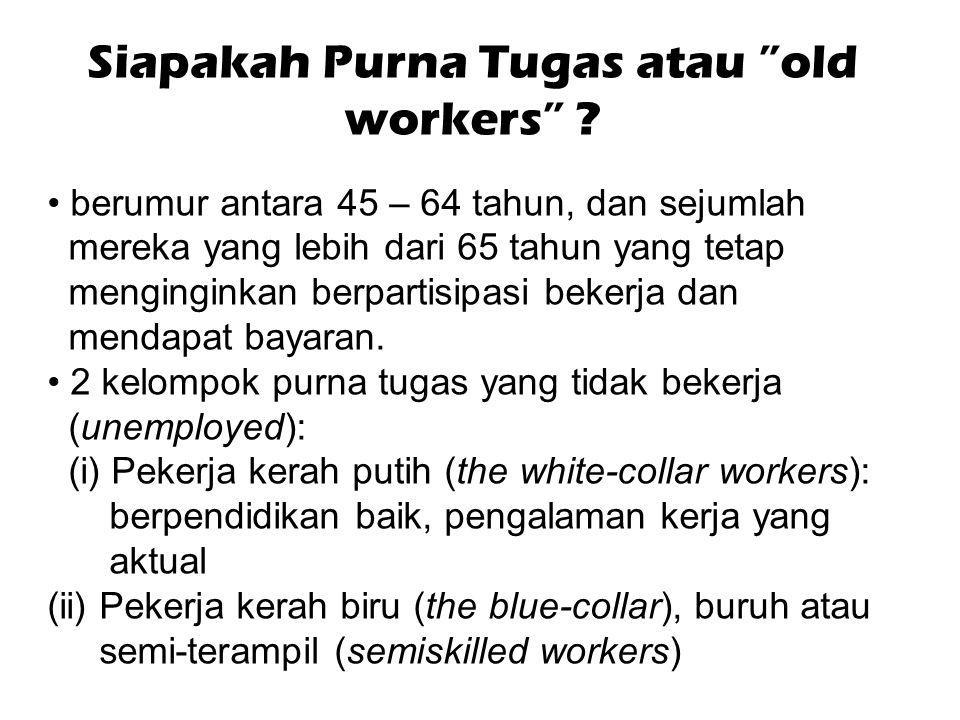 """Siapakah Purna Tugas atau """"old workers"""" ? berumur antara 45 – 64 tahun, dan sejumlah mereka yang lebih dari 65 tahun yang tetap menginginkan berpartis"""