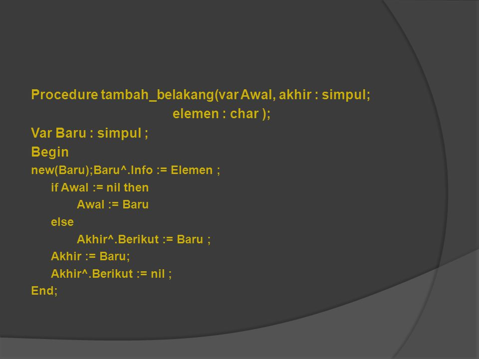 Procedure tambah_belakang(var Awal, akhir : simpul; elemen : char ); Var Baru : simpul ; Begin new(Baru);Baru^.Info := Elemen ; if Awal := nil then Aw