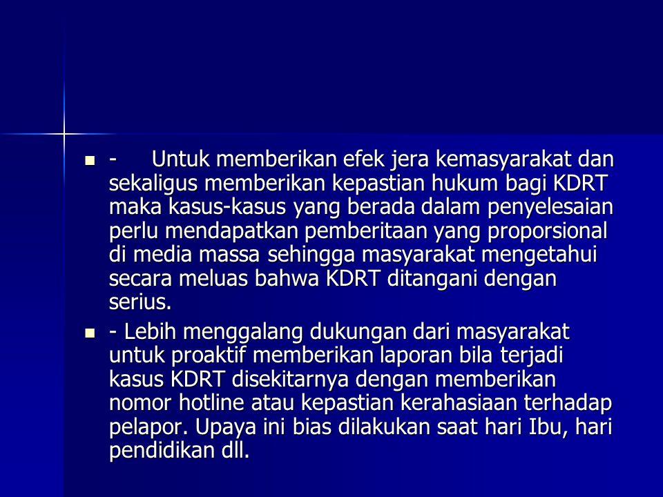- Untuk memberikan efek jera kemasyarakat dan sekaligus memberikan kepastian hukum bagi KDRT maka kasus-kasus yang berada dalam penyelesaian perlu men
