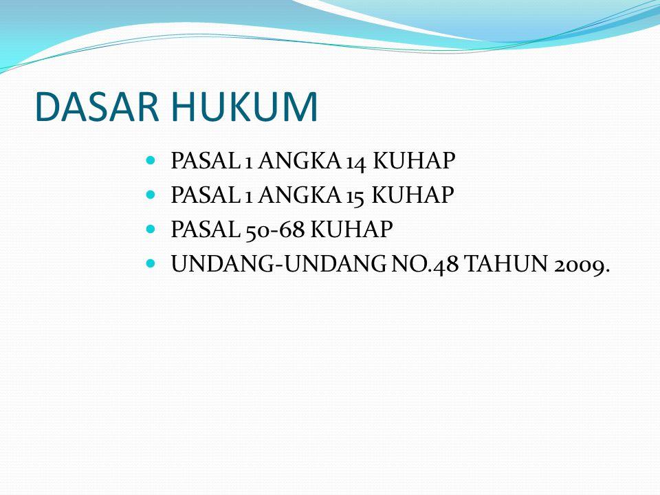 DASAR HUKUM PASAL 1 ANGKA 14 KUHAP PASAL 1 ANGKA 15 KUHAP PASAL 50-68 KUHAP UNDANG-UNDANG NO.48 TAHUN 2009.