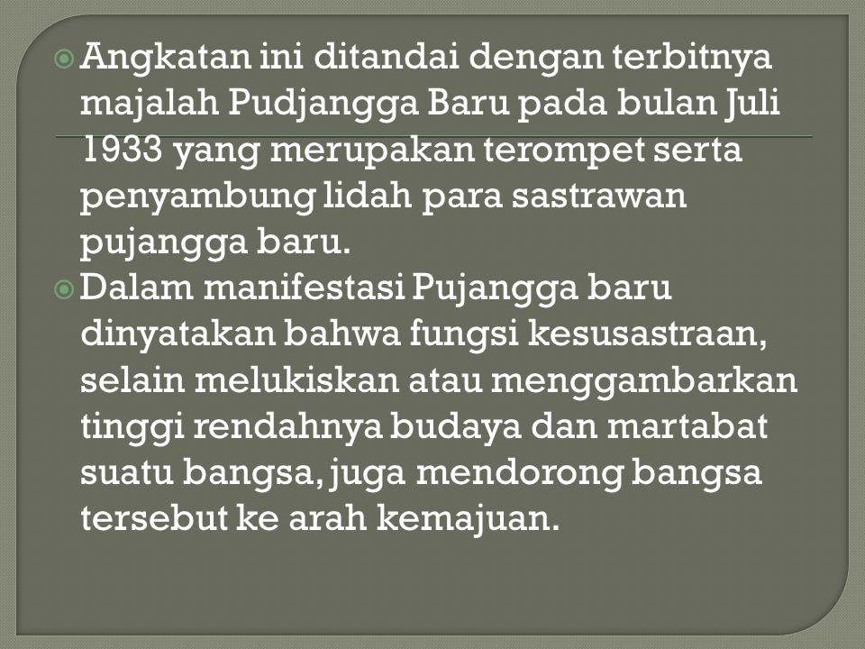  Angkatan ini ditandai dengan terbitnya majalah Pudjangga Baru pada bulan Juli 1933 yang merupakan terompet serta penyambung lidah para sastrawan pujangga baru.