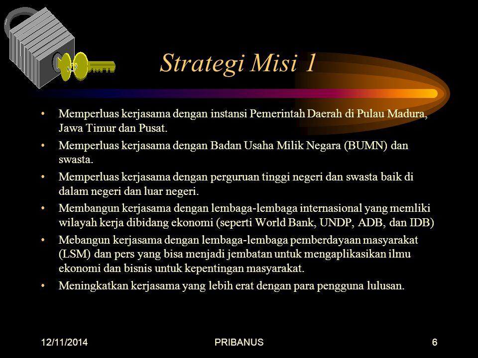 12/11/2014PRIBANUS6 Strategi Misi 1 Memperluas kerjasama dengan instansi Pemerintah Daerah di Pulau Madura, Jawa Timur dan Pusat.