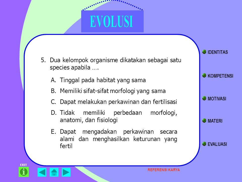 EXIT 5.Dua kelompok organisme dikatakan sebagai satu species apabila …. KOMPETENSI MATERI EVALUASI IDENTITAS MOTIVASI A.Tinggal pada habitat yang sama