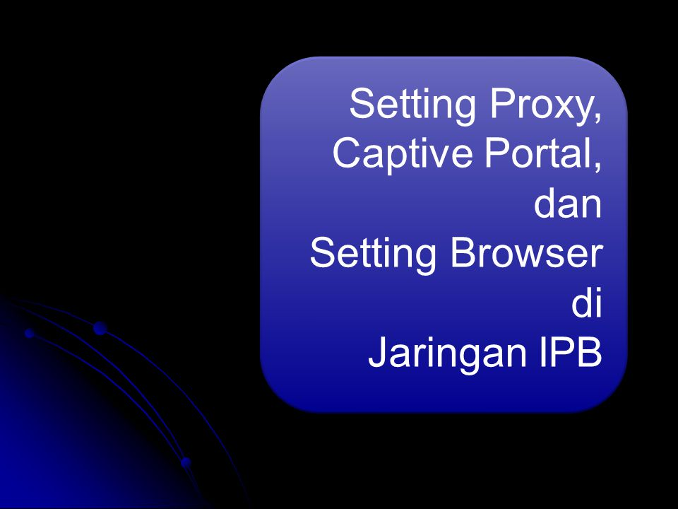 Setting Proxy, Captive Portal, dan Setting Browser di Jaringan IPB Setting Proxy, Captive Portal, dan Setting Browser di Jaringan IPB