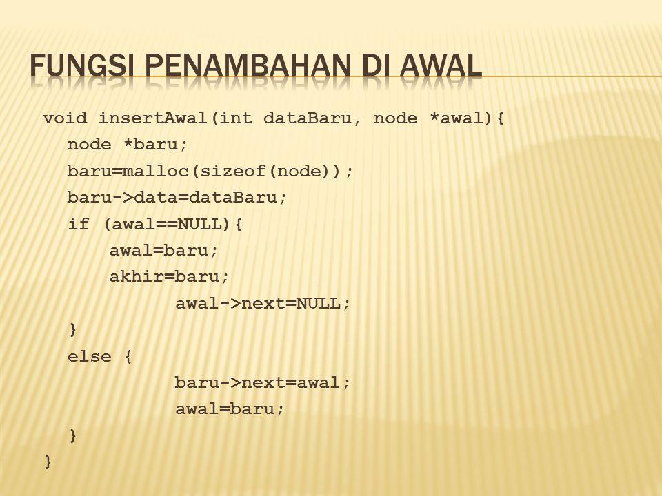 void insertAwal(int dataBaru, node *awal){ node *baru; baru=malloc(sizeof(node)); baru->data=dataBaru; if (awal==NULL){ awal=baru; akhir=baru; awal->n