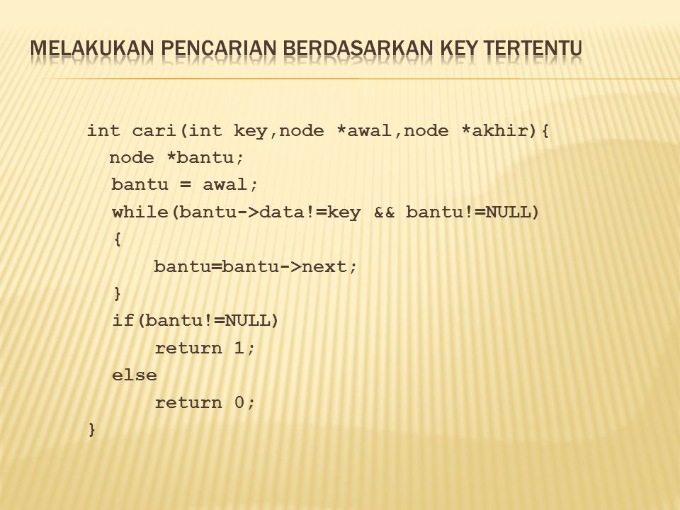 int cari(int key,node *awal,node *akhir){ node *bantu; bantu = awal; while(bantu->data!=key && bantu!=NULL) { bantu=bantu->next; } if(bantu!=NULL) ret
