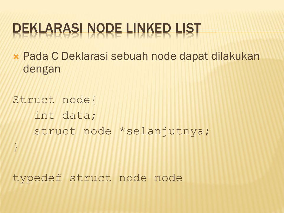  Pada C Deklarasi sebuah node dapat dilakukan dengan Struct node{ int data; struct node *selanjutnya; } typedef struct node node