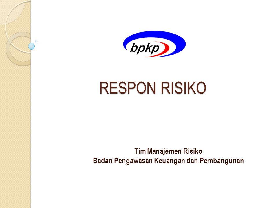 RESPON RISIKO RESPON RISIKO Tim Manajemen Risiko Badan Pengawasan Keuangan dan Pembangunan