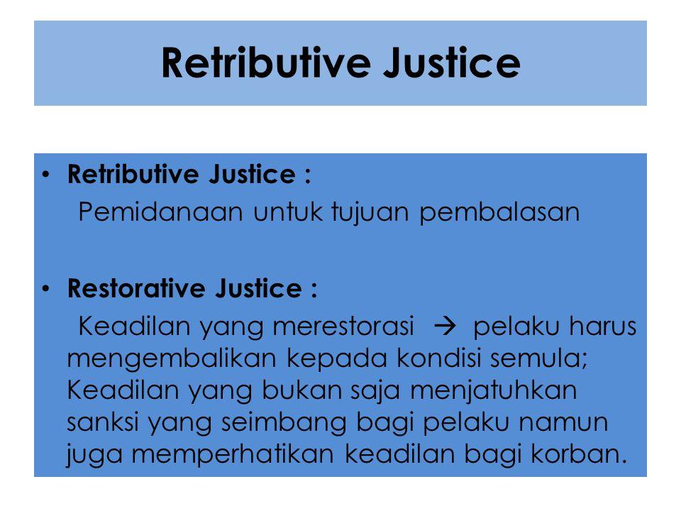 Retributive Justice Retributive Justice : Pemidanaan untuk tujuan pembalasan Restorative Justice : Keadilan yang merestorasi  pelaku harus mengembali