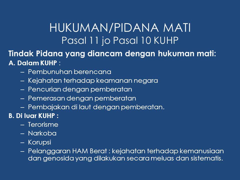 HUKUMAN/PIDANA MATI Pasal 11 jo Pasal 10 KUHP Tindak Pidana yang diancam dengan hukuman mati: A. Dalam KUHP : – Pembunuhan berencana – Kejahatan terha