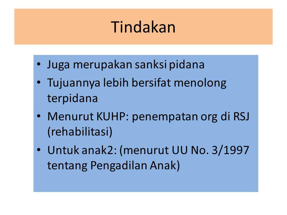 Tindakan Juga merupakan sanksi pidana Tujuannya lebih bersifat menolong terpidana Menurut KUHP: penempatan org di RSJ (rehabilitasi) Untuk anak2: (men
