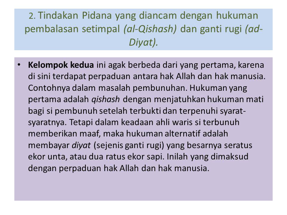 2. Tindakan Pidana yang diancam dengan hukuman pembalasan setimpal (al-Qishash) dan ganti rugi (ad- Diyat). Kelompok kedua ini agak berbeda dari yang