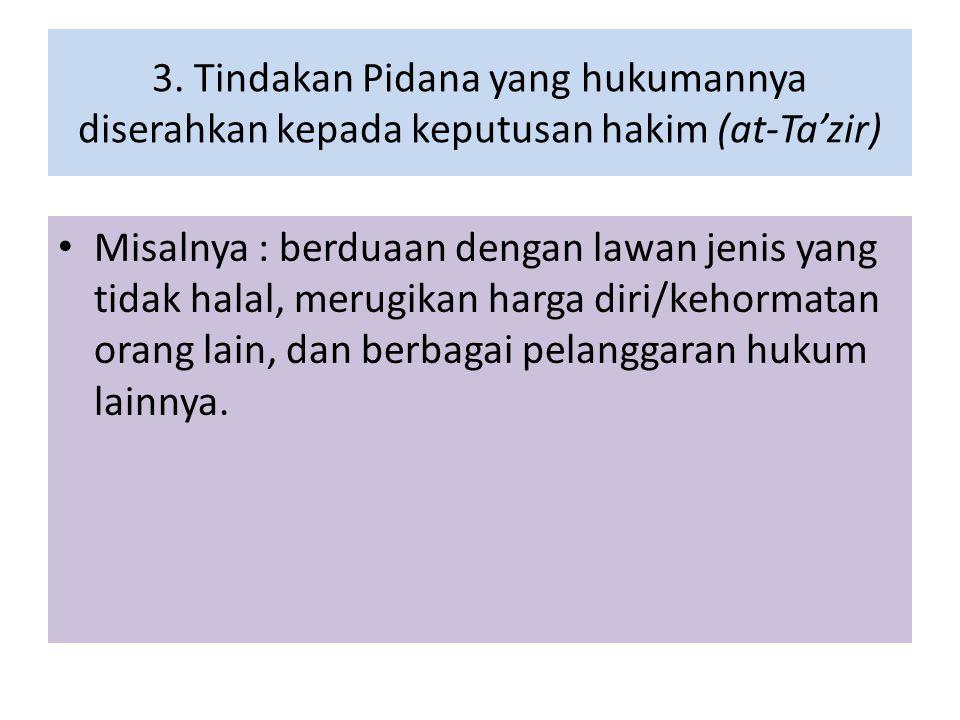 3. Tindakan Pidana yang hukumannya diserahkan kepada keputusan hakim (at-Ta'zir) Misalnya : berduaan dengan lawan jenis yang tidak halal, merugikan ha