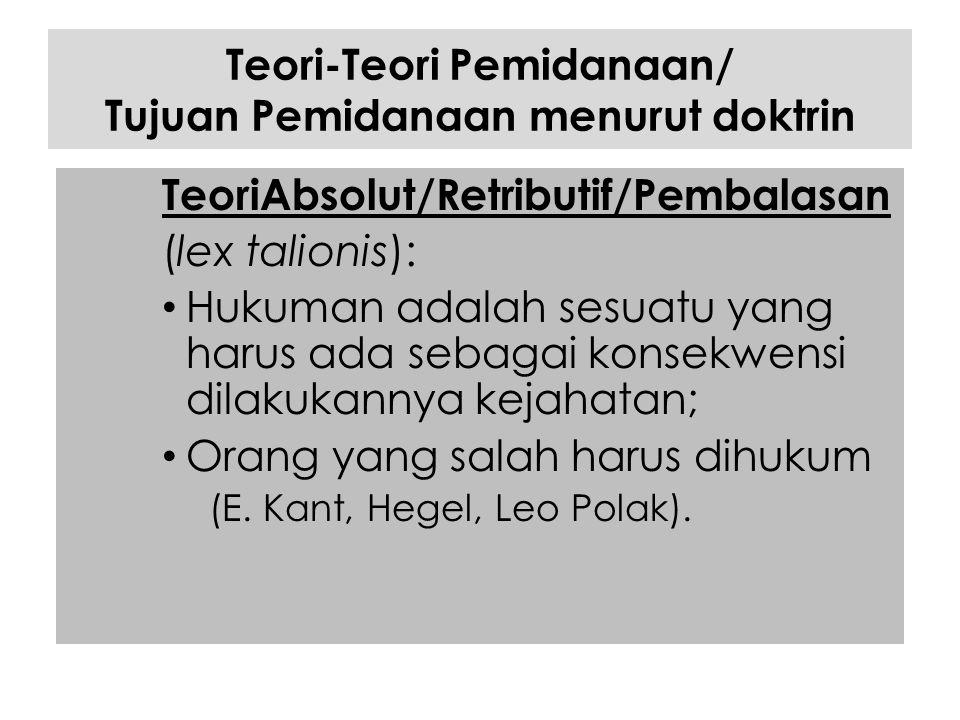 Teori-Teori Pemidanaan/ Tujuan Pemidanaan menurut doktrin TeoriAbsolut/Retributif/Pembalasan (lex talionis): Hukuman adalah sesuatu yang harus ada seb
