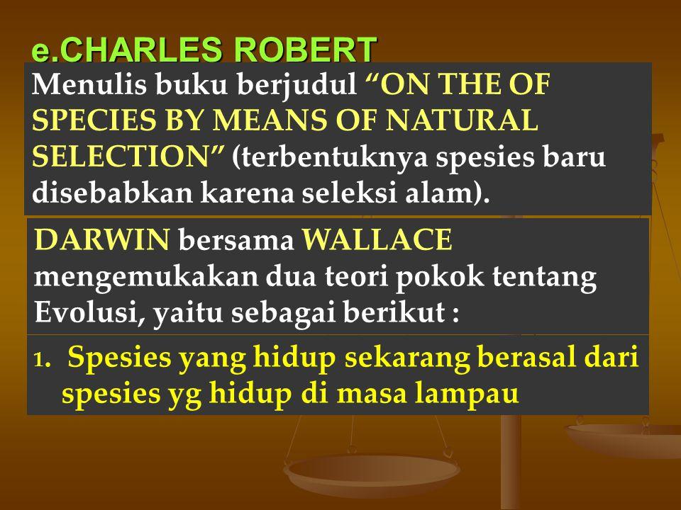 """e.CHARLES ROBERT DARWIN Menulis buku berjudul """"ON THE OF SPECIES BY MEANS OF NATURAL SELECTION"""" (terbentuknya spesies baru disebabkan karena seleksi a"""