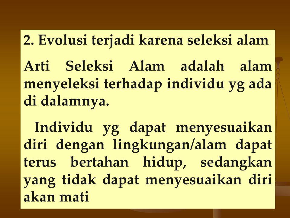 2. Evolusi terjadi karena seleksi alam Arti Seleksi Alam adalah alam menyeleksi terhadap individu yg ada di dalamnya. Individu yg dapat menyesuaikan d