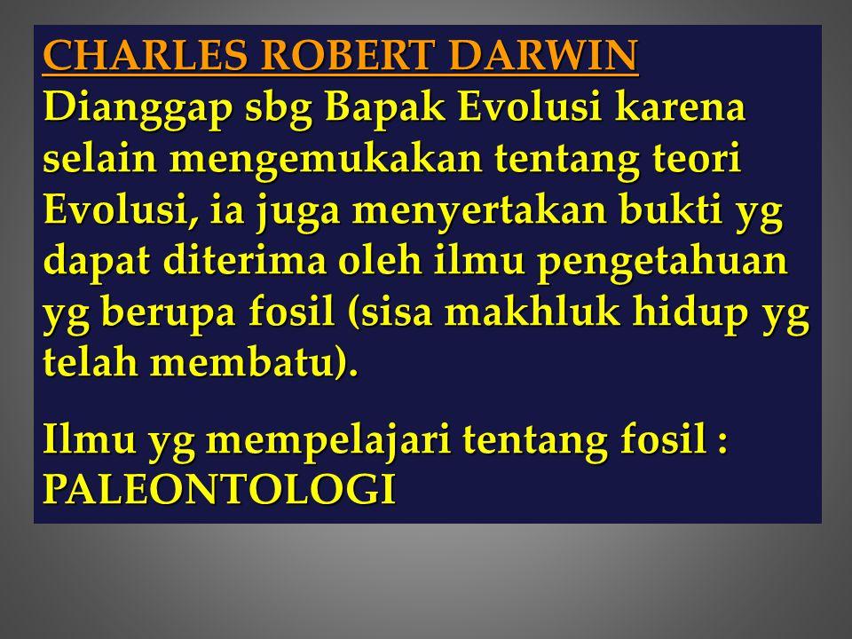 CHARLES ROBERT DARWIN Dianggap sbg Bapak Evolusi karena selain mengemukakan tentang teori Evolusi, ia juga menyertakan bukti yg dapat diterima oleh il
