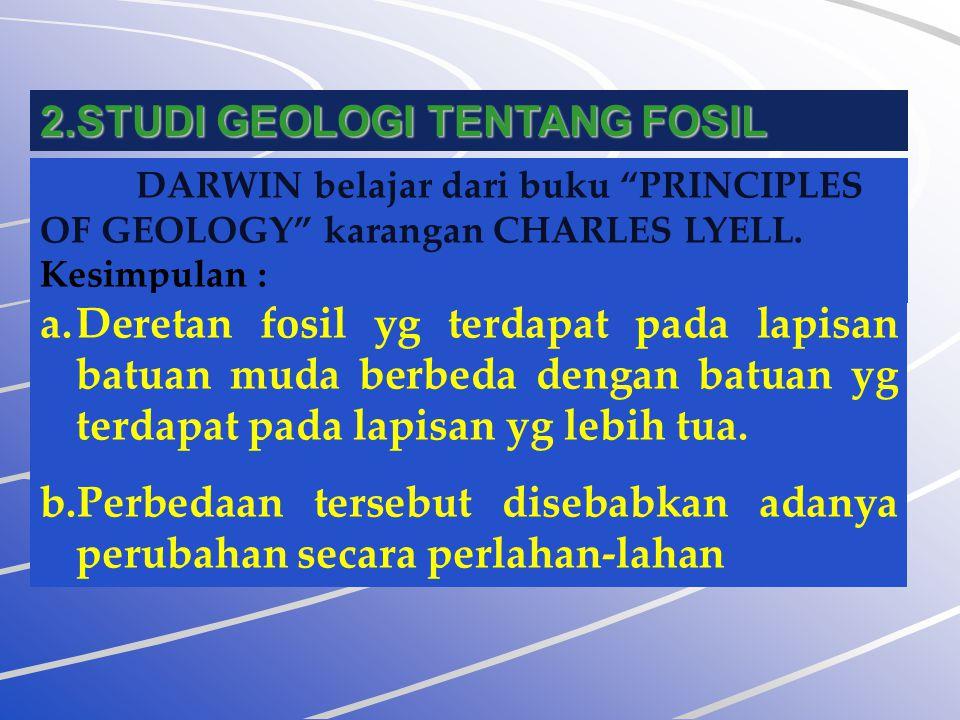 """2.STUDI GEOLOGI TENTANG FOSIL DARWIN belajar dari buku """"PRINCIPLES OF GEOLOGY"""" karangan CHARLES LYELL. Kesimpulan : a.Deretan fosil yg terdapat pada l"""