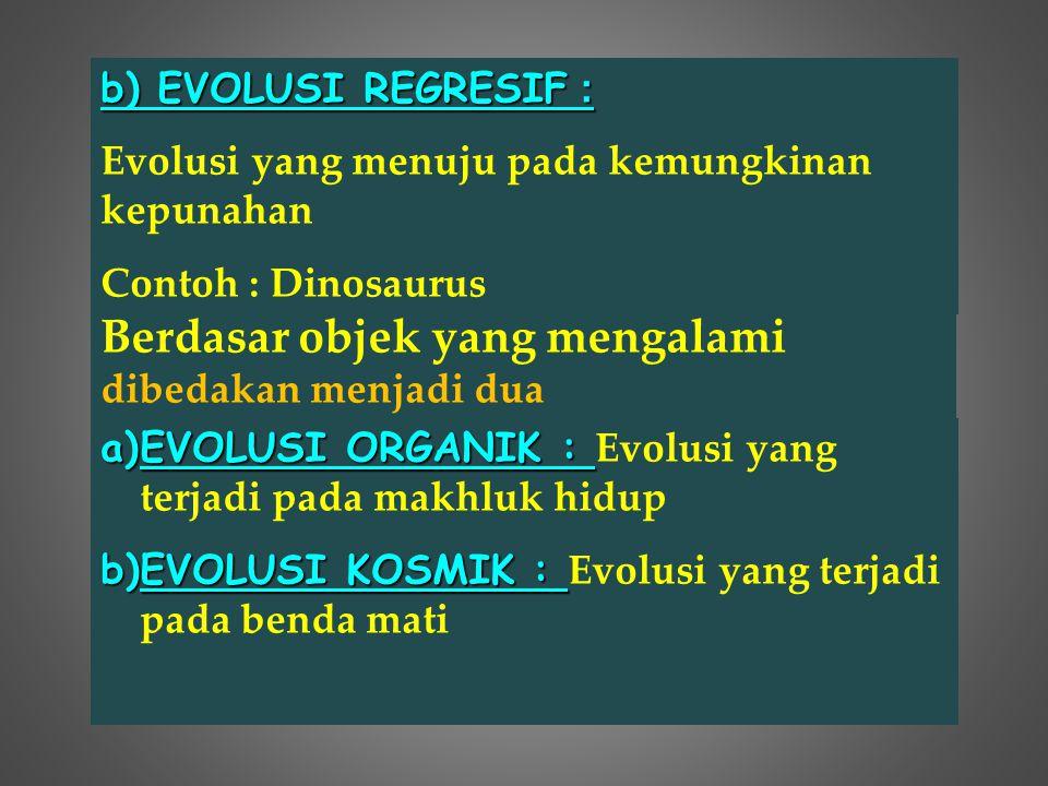 Berdasar objek yang mengalami dibedakan menjadi dua a)EVOLUSI ORGANIK : a)EVOLUSI ORGANIK : Evolusi yang terjadi pada makhluk hidup b)EVOLUSI KOSMIK :