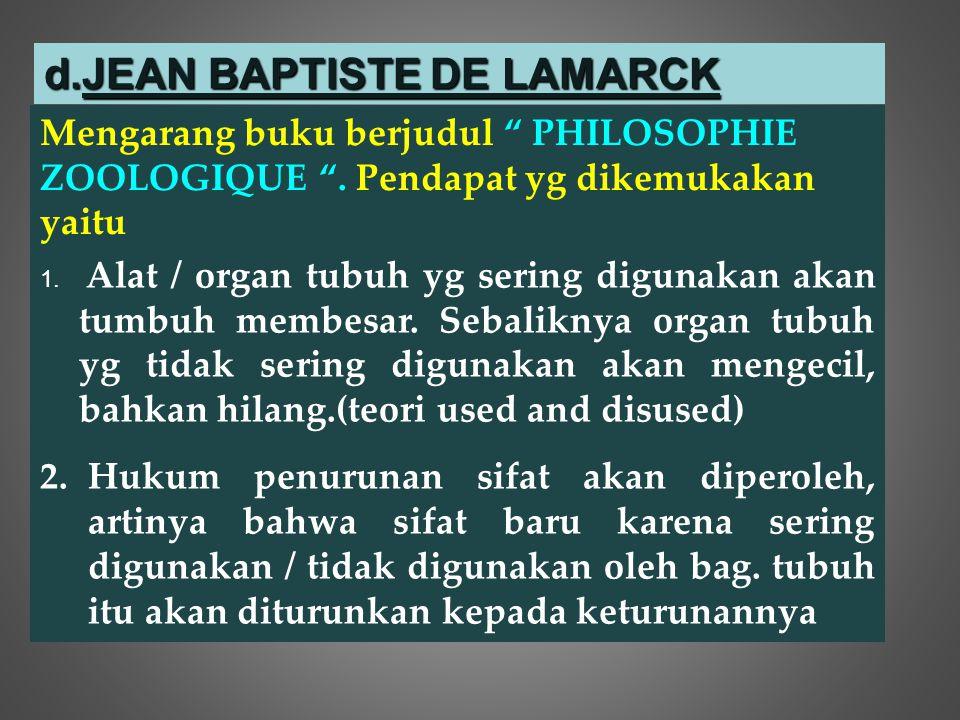"""d.JEAN BAPTISTE DE LAMARCK Mengarang buku berjudul """" PHILOSOPHIE ZOOLOGIQUE """". Pendapat yg dikemukakan yaitu 1. Alat / organ tubuh yg sering digunakan"""