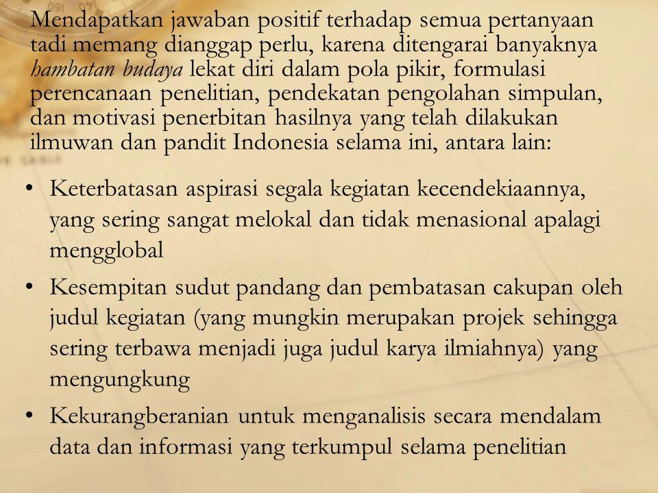 Mendapatkan jawaban positif terhadap semua pertanyaan tadi memang dianggap perlu, karena ditengarai banyaknya hambatan budaya lekat diri dalam pola pikir, formulasi perencanaan penelitian, pendekatan pengolahan simpulan, dan motivasi penerbitan hasilnya yang telah dilakukan ilmuwan dan pandit Indonesia selama ini, antara lain: Keterbatasan aspirasi segala kegiatan kecendekiaannya, yang sering sangat melokal dan tidak menasional apalagi mengglobal Kesempitan sudut pandang dan pembatasan cakupan oleh judul kegiatan (yang mungkin merupakan projek sehingga sering terbawa menjadi juga judul karya ilmiahnya) yang mengungkung Kekurangberanian untuk menganalisis secara mendalam data dan informasi yang terkumpul selama penelitian