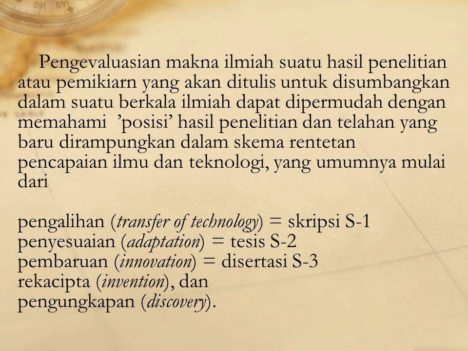 Pengevaluasian makna ilmiah suatu hasil penelitian atau pemikiarn yang akan ditulis untuk disumbangkan dalam suatu berkala ilmiah dapat dipermudah dengan memahami 'posisi' hasil penelitian dan telahan yang baru dirampungkan dalam skema rentetan pencapaian ilmu dan teknologi, yang umumnya mulai dari pengalihan (transfer of technology) = skripsi S-1 penyesuaian (adaptation) = tesis S-2 pembaruan (innovation) = disertasi S-3 rekacipta (invention), dan pengungkapan (discovery).