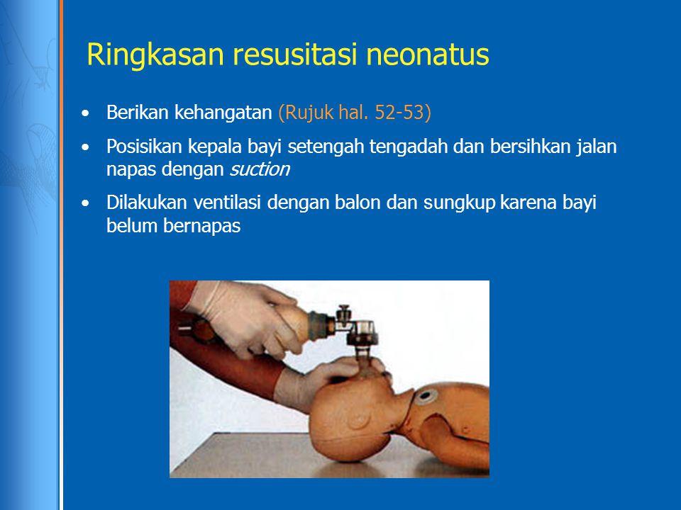 Ringkasan resusitasi neonatus Berikan kehangatan (Rujuk hal. 52-53) Posisikan kepala bayi setengah tengadah dan bersihkan jalan napas dengan suction D