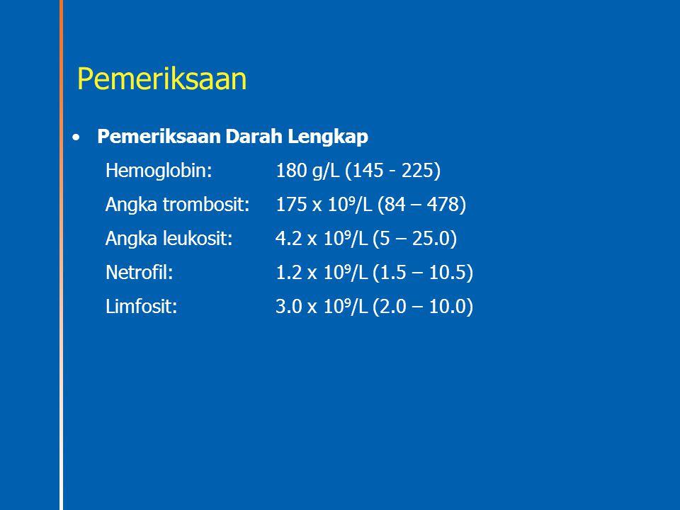 Pemeriksaan Pemeriksaan Darah Lengkap Hemoglobin: 180 g/L (145 - 225) Angka trombosit:175 x 10 9 /L (84 – 478) Angka leukosit:4.2 x 10 9 /L (5 – 25.0)
