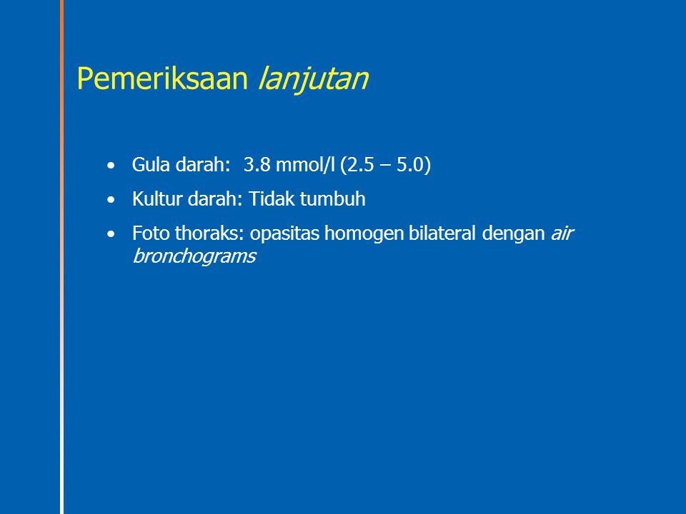 Pemeriksaan lanjutan Gula darah:3.8 mmol/l (2.5 – 5.0) Kultur darah: Tidak tumbuh Foto thoraks: opasitas homogen bilateral dengan air bronchograms