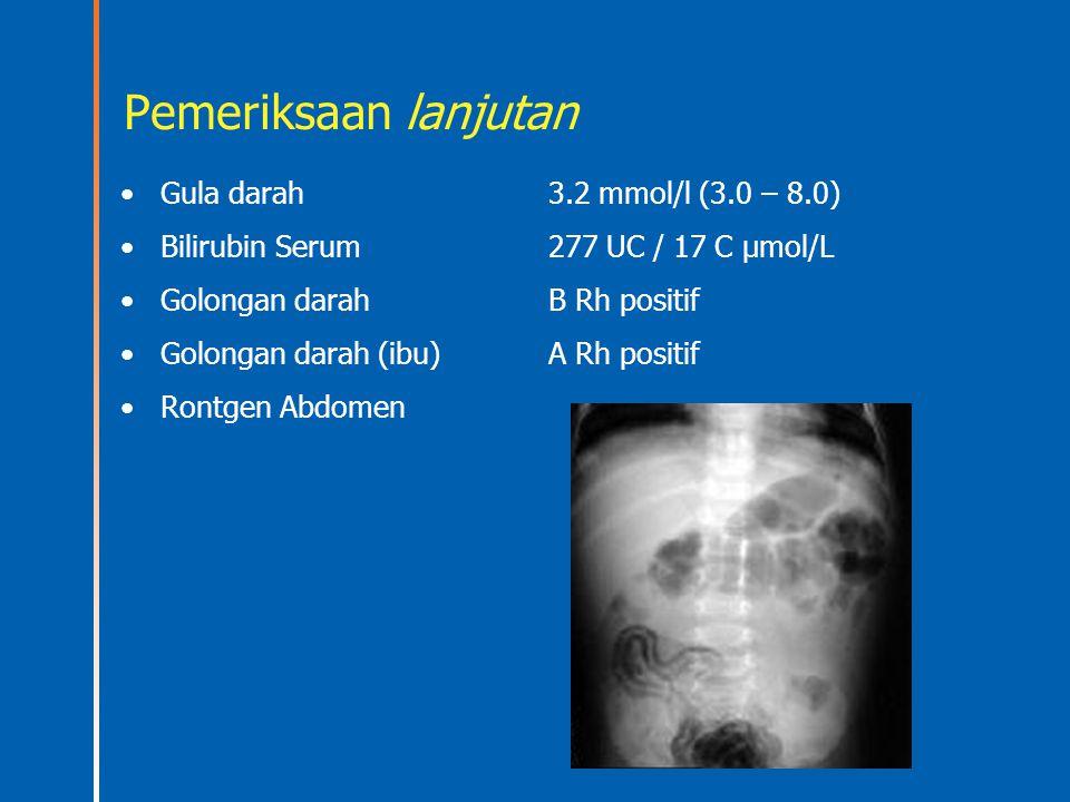Pemeriksaan lanjutan Gula darah3.2 mmol/l (3.0 – 8.0) Bilirubin Serum277 UC / 17 C µmol/L Golongan darahB Rh positif Golongan darah (ibu)A Rh positif