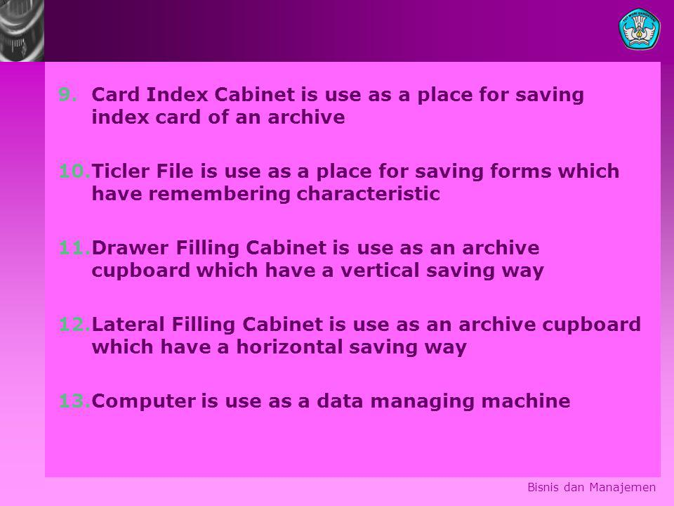 9.Card Index Cabinet is use as a place for saving index card of an archive 10.Ticler File is use as a place for saving forms which have remembering characteristic 11.Drawer Filling Cabinet is use as an archive cupboard which have a vertical saving way 12.Lateral Filling Cabinet is use as an archive cupboard which have a horizontal saving way 13.Computer is use as a data managing machine Bisnis dan Manajemen