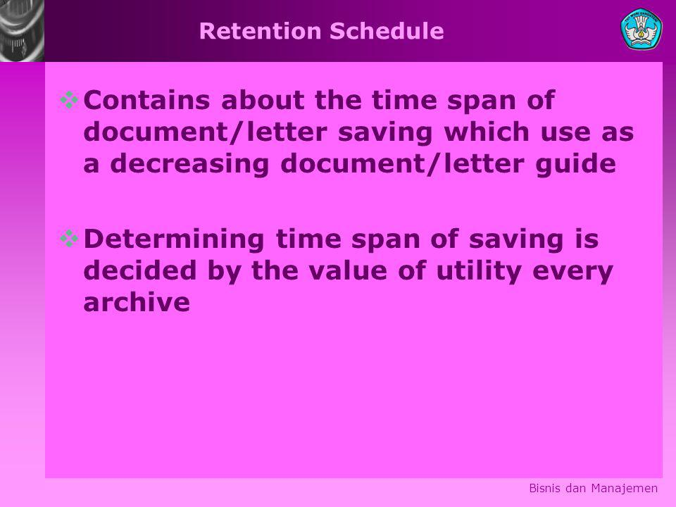 Retention Schedule  Contains about the time span of document/letter saving which use as a decreasing document/letter guide  Determining time span of saving is decided by the value of utility every archive Bisnis dan Manajemen