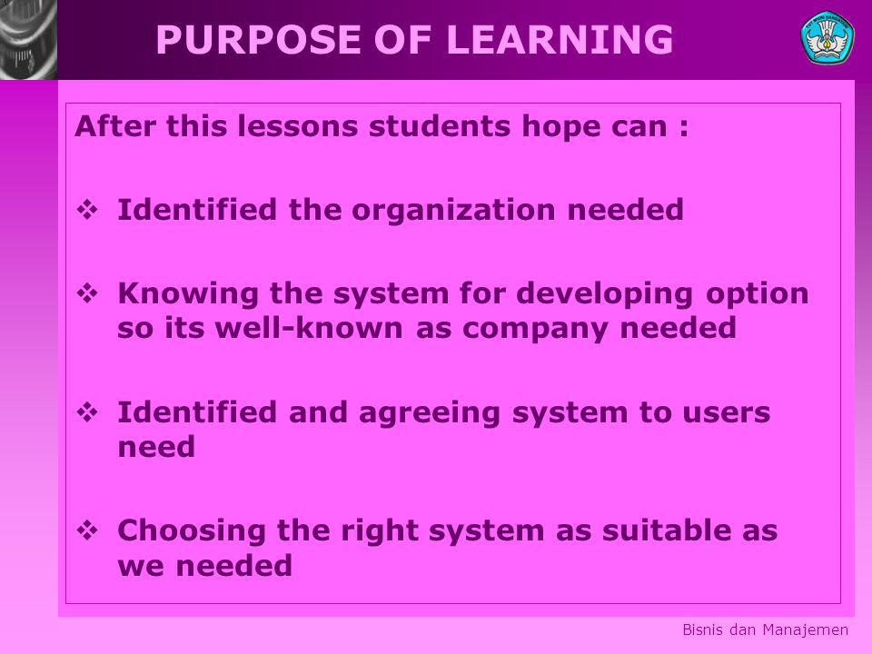 Bisnis dan Manajemen PURPOSE OF LEARNING After this lessons students hope can :  Identified the organization needed  Knowing the system for developi